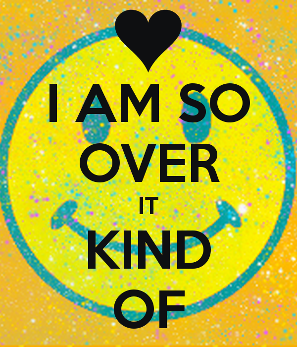 i-am-so-over-it-kind-of